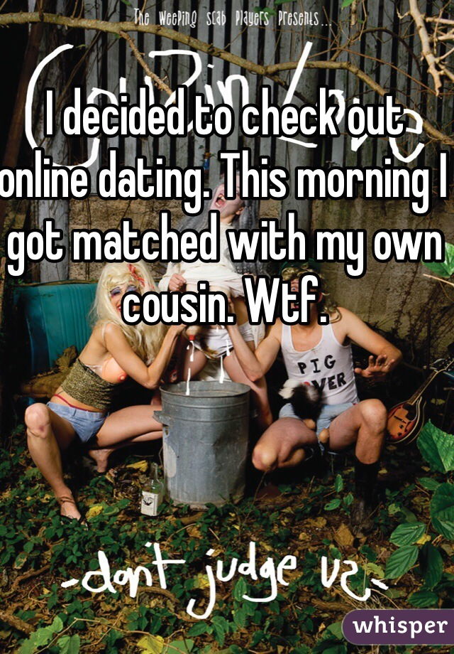 I decided to check out online dating. This morning I got matched with my own cousin. Wtf.