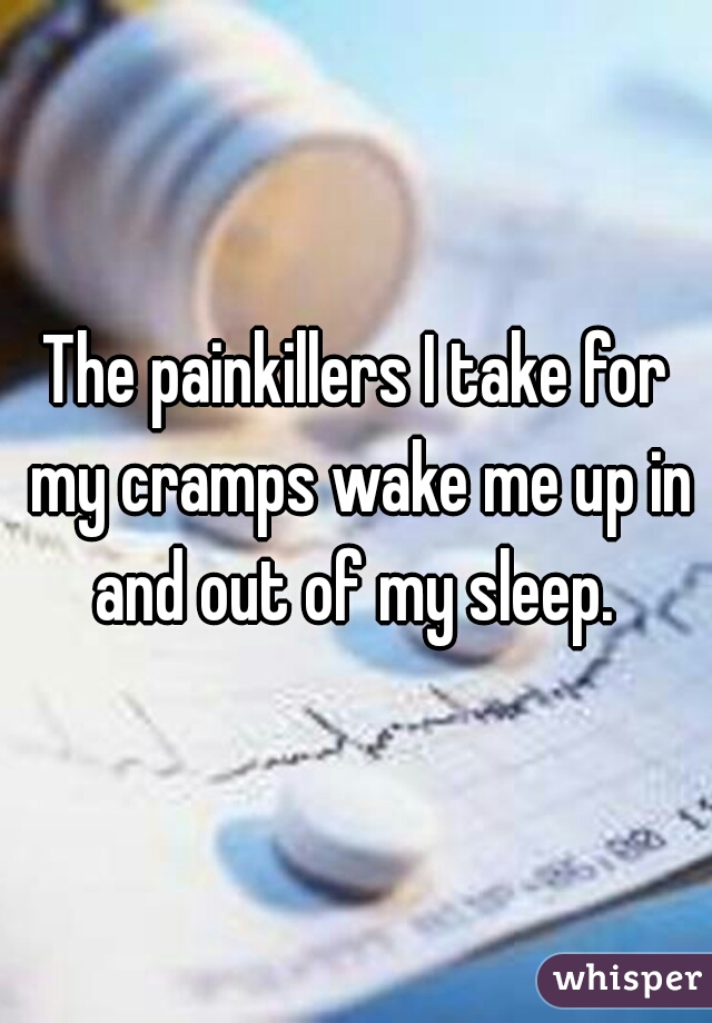The painkillers I take for my cramps wake me up in and out of my sleep.