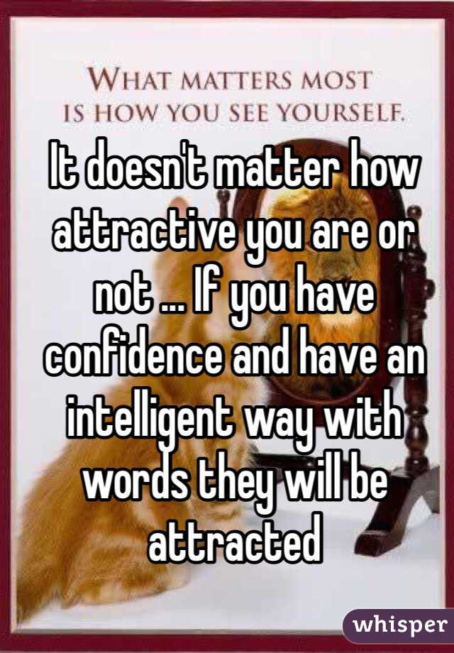 It doesn't matter how attractive you are or not ... If you have confidence and have an intelligent way with words they will be attracted