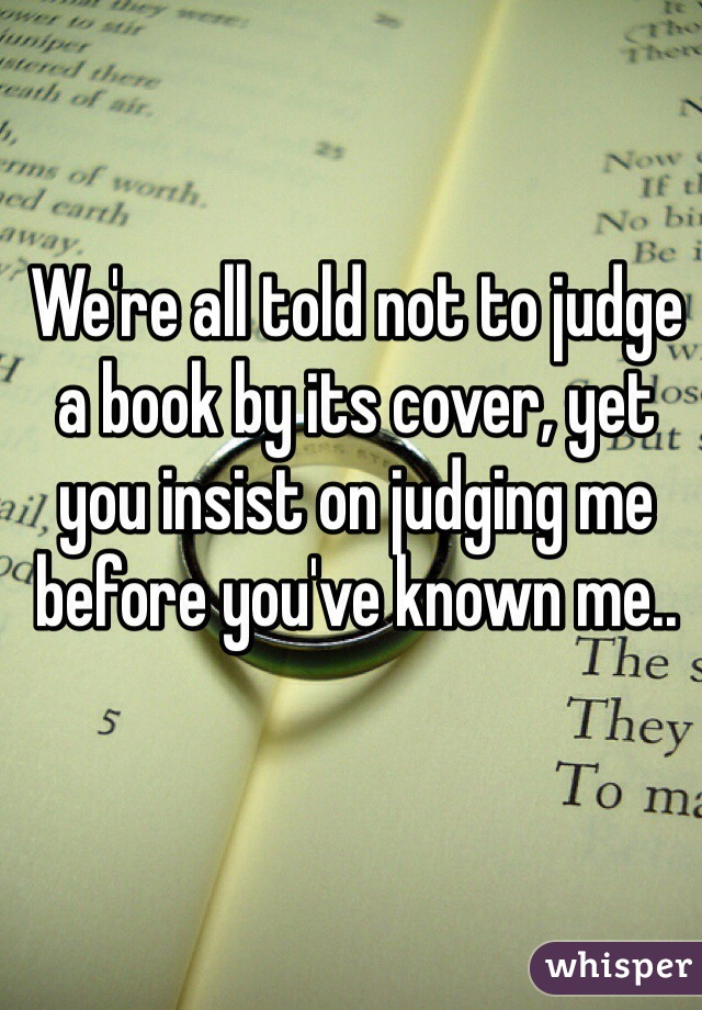 We're all told not to judge a book by its cover, yet you insist on judging me before you've known me..
