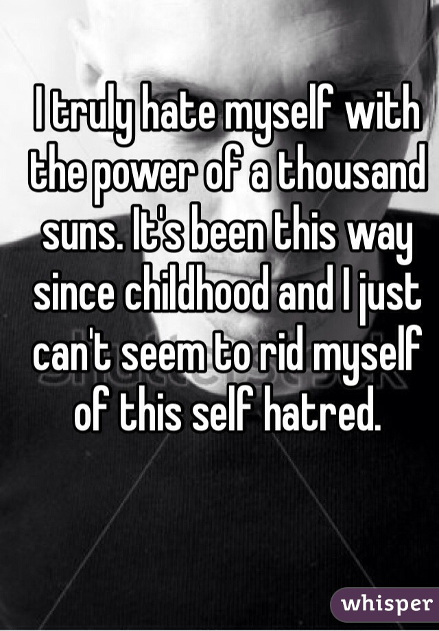 I truly hate myself with the power of a thousand suns. It's been this way since childhood and I just can't seem to rid myself of this self hatred.