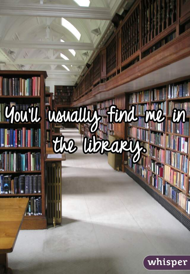 You'll usually find me in the library.