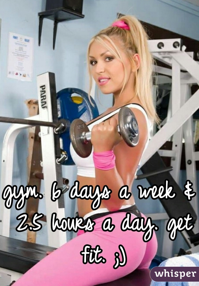 gym. 6 days a week & 2.5 hours a day. get fit. ;)