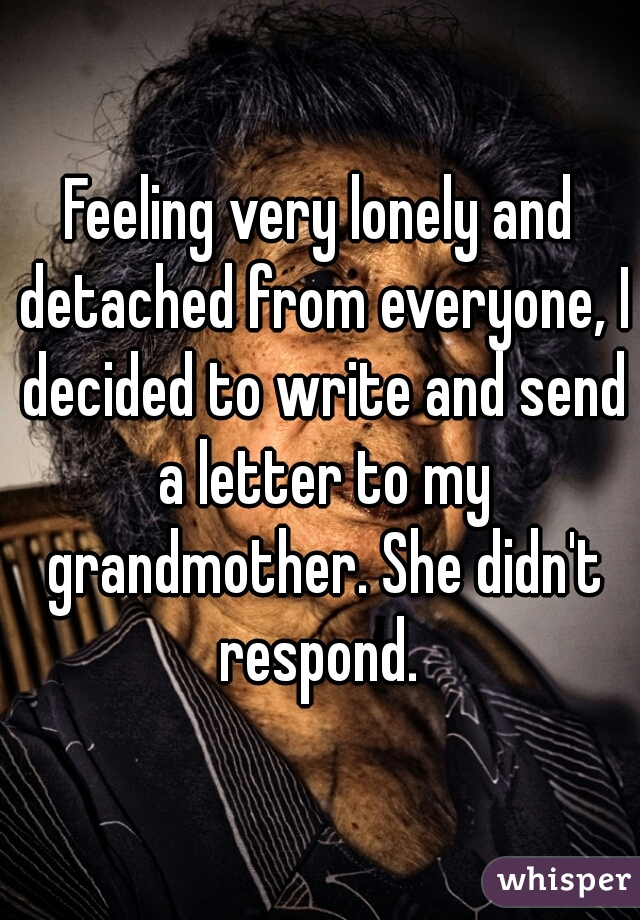 Feeling very lonely and detached from everyone, I decided to write and send a letter to my grandmother. She didn't respond.