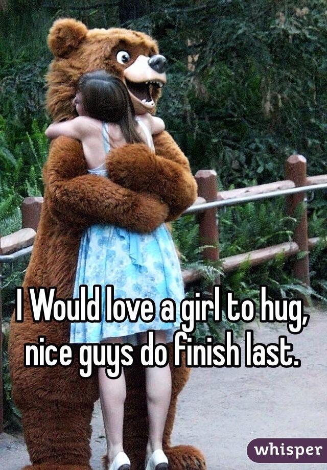 I Would love a girl to hug, nice guys do finish last.