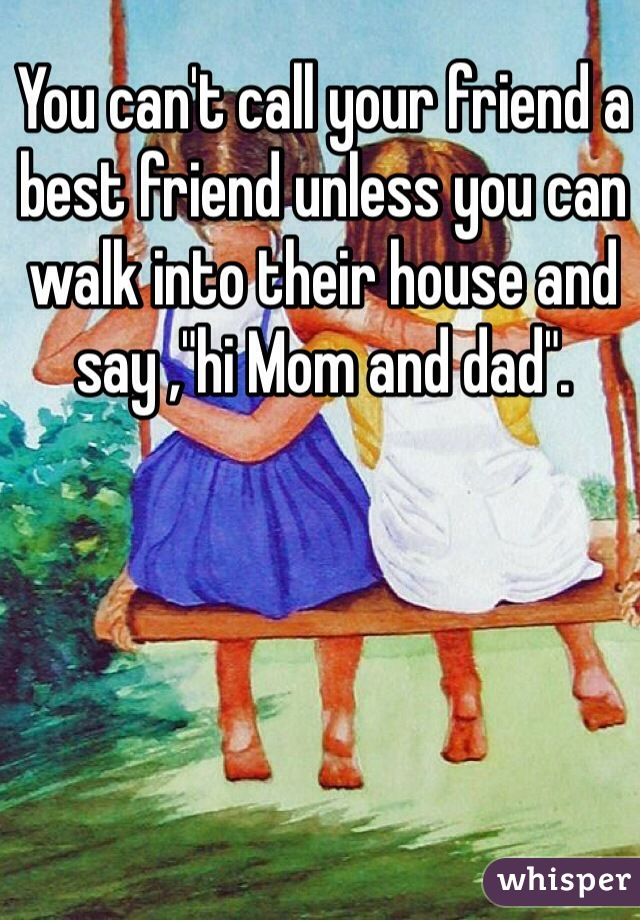 """You can't call your friend a best friend unless you can walk into their house and say ,""""hi Mom and dad""""."""