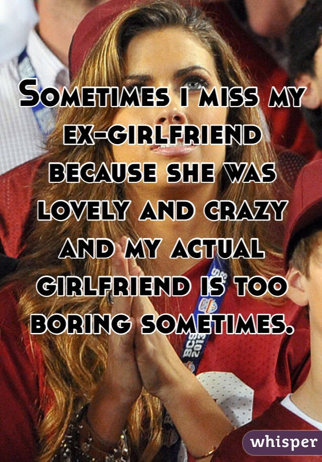 Sometimes i miss my ex-girlfriend because she was lovely and crazy and my actual girlfriend is too boring sometimes.