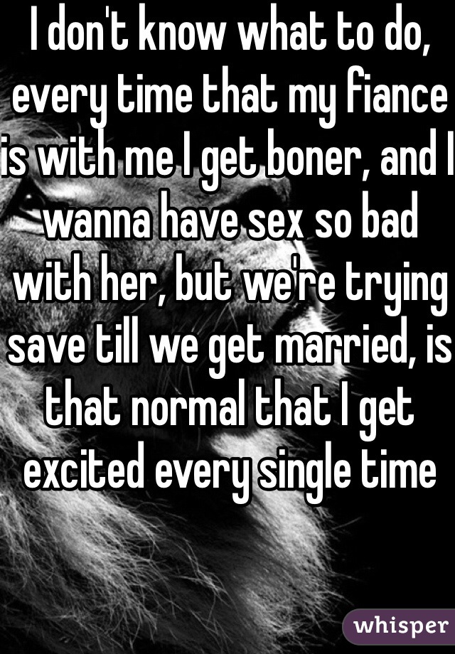 I don't know what to do, every time that my fiance is with me I get boner, and I wanna have sex so bad with her, but we're trying save till we get married, is that normal that I get excited every single time