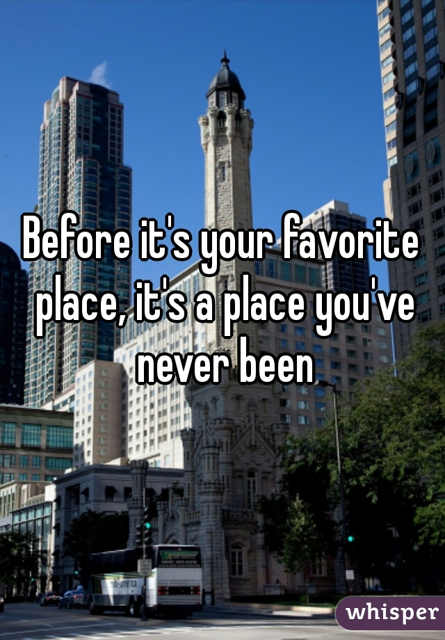 Before it's your favorite place, it's a place you've never been
