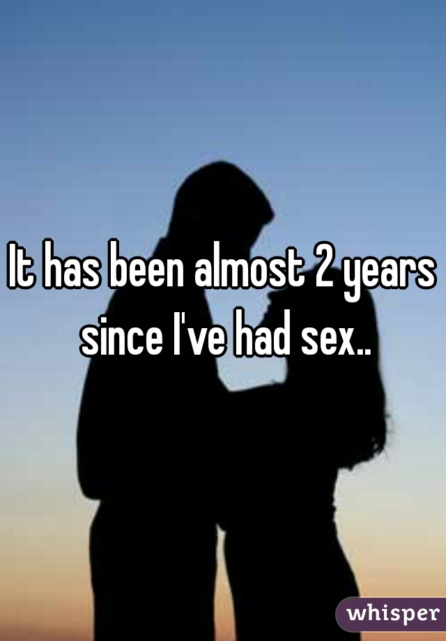 It has been almost 2 years since I've had sex..