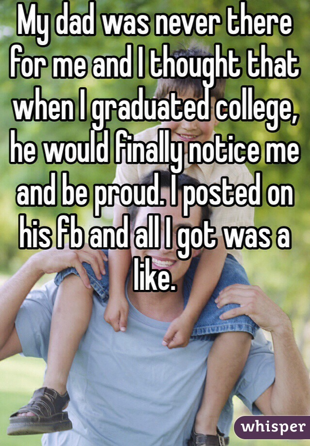 My dad was never there for me and I thought that when I graduated college, he would finally notice me and be proud. I posted on his fb and all I got was a like.