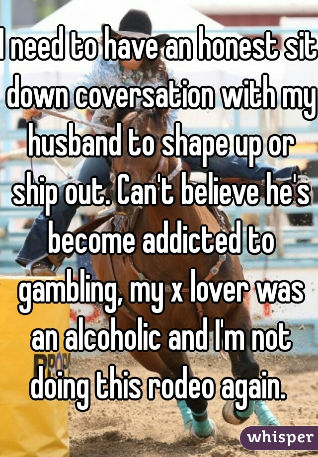 I need to have an honest sit down coversation with my husband to shape up or ship out. Can't believe he's become addicted to gambling, my x lover was an alcoholic and I'm not doing this rodeo again.