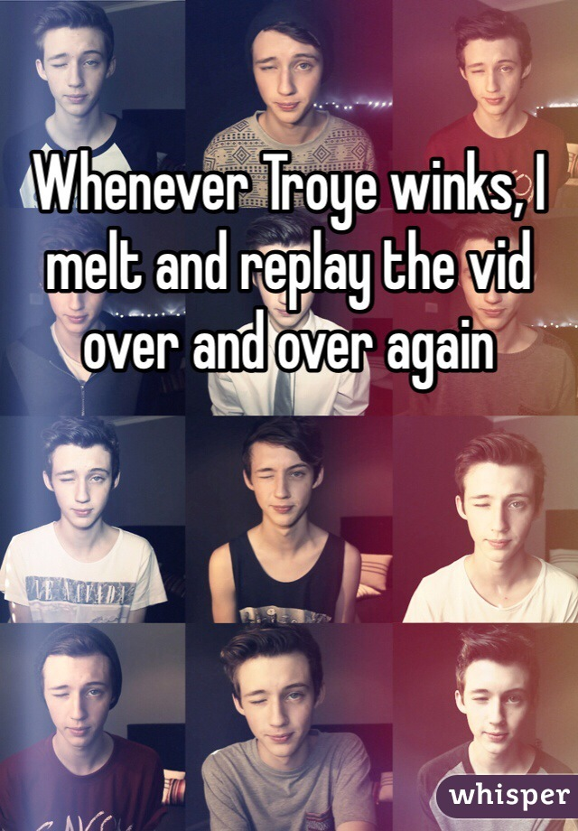 Whenever Troye winks, I melt and replay the vid over and over again