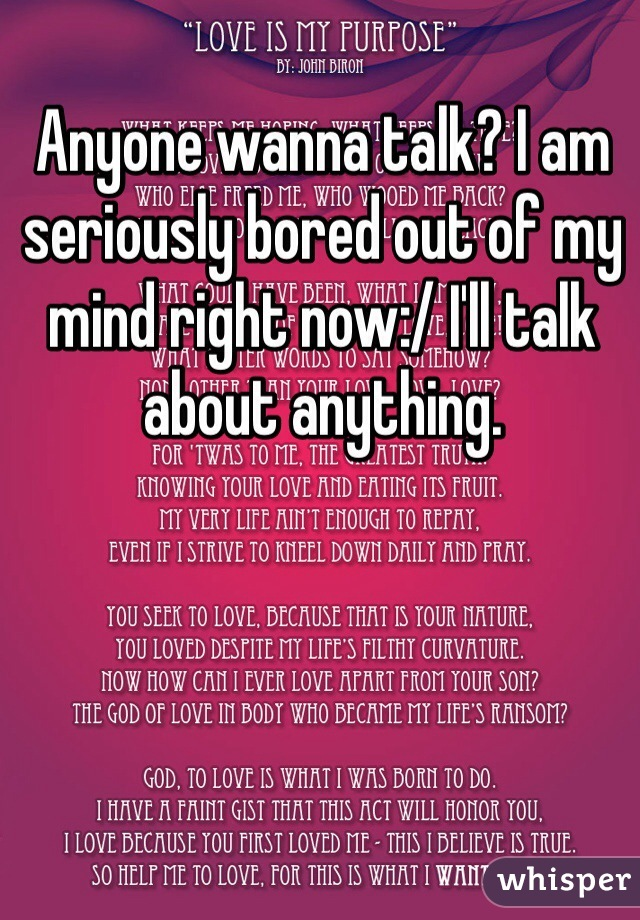 Anyone wanna talk? I am seriously bored out of my mind right now:/ I'll talk about anything.