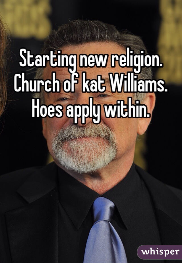 Starting new religion. Church of kat Williams. Hoes apply within.