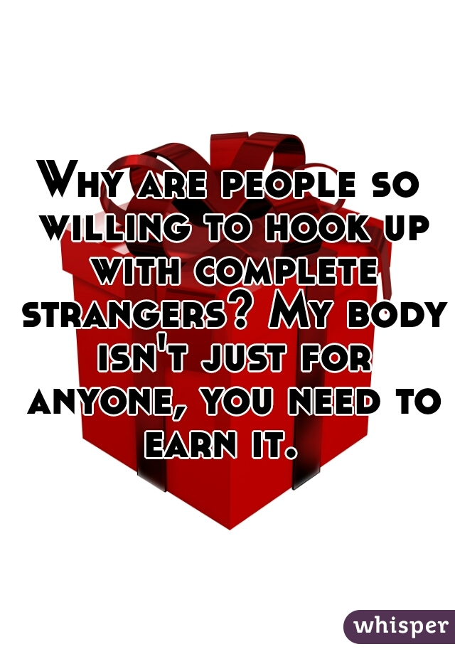 Why are people so willing to hook up with complete strangers? My body isn't just for anyone, you need to earn it.