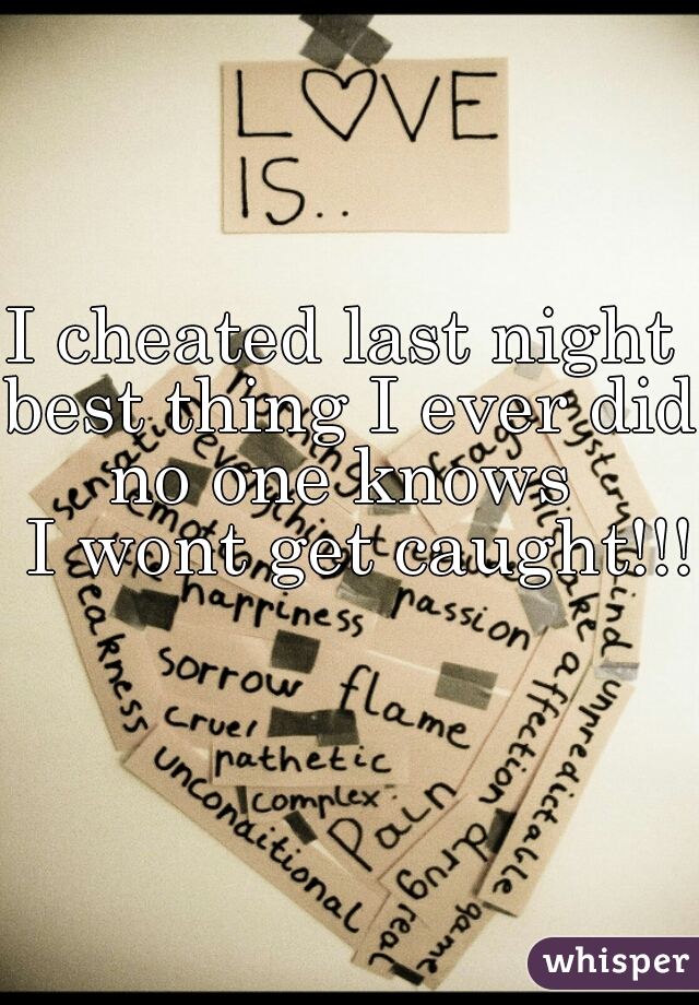 I cheated last night  best thing I ever did   no one knows   I wont get caught!!!