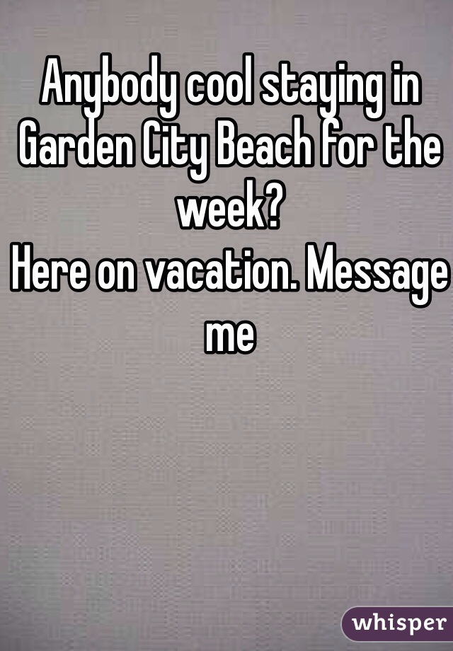 Anybody cool staying in Garden City Beach for the week?  Here on vacation. Message me
