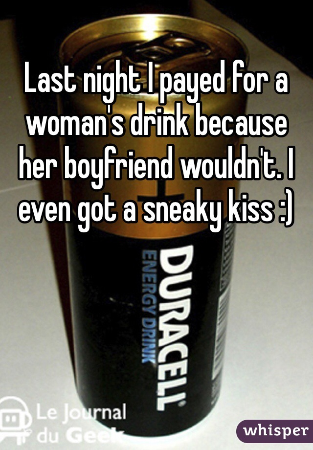 Last night I payed for a woman's drink because her boyfriend wouldn't. I even got a sneaky kiss :)