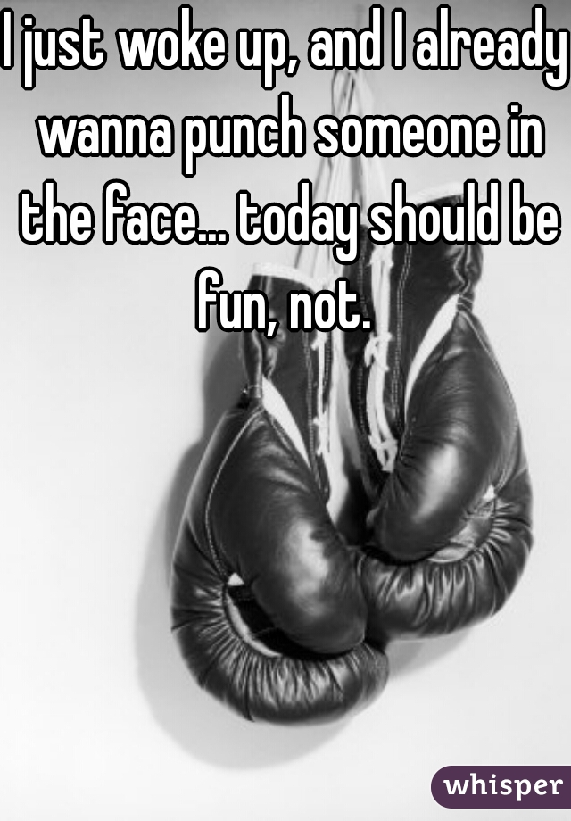 I just woke up, and I already wanna punch someone in the face... today should be fun, not.