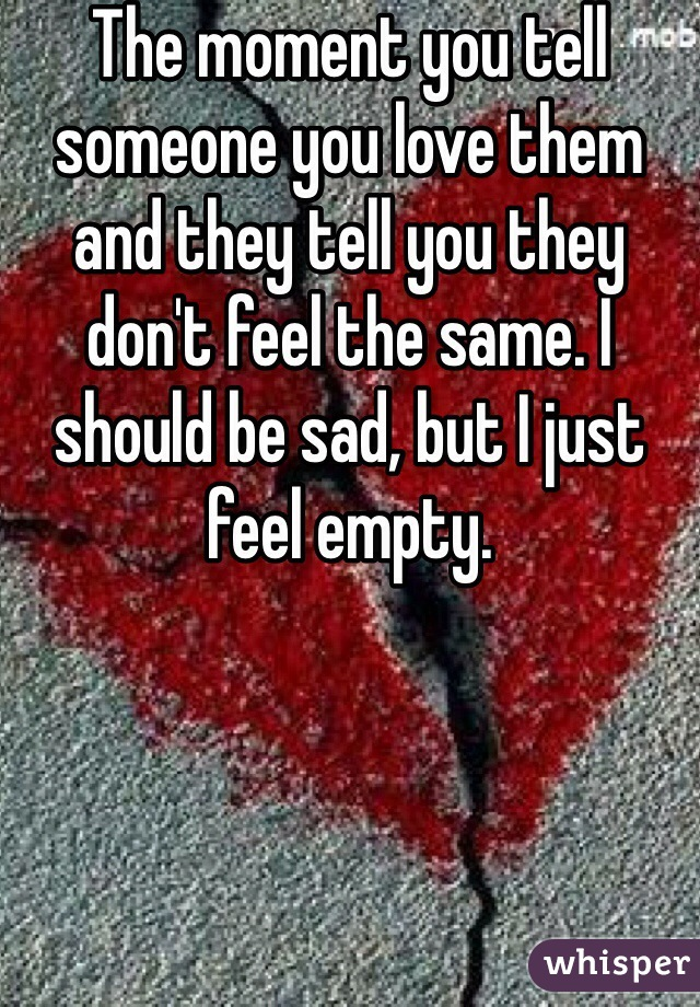 The moment you tell someone you love them and they tell you they don't feel the same. I should be sad, but I just feel empty.