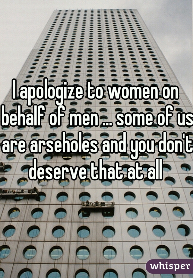I apologize to women on behalf of men ... some of us are arseholes and you don't deserve that at all