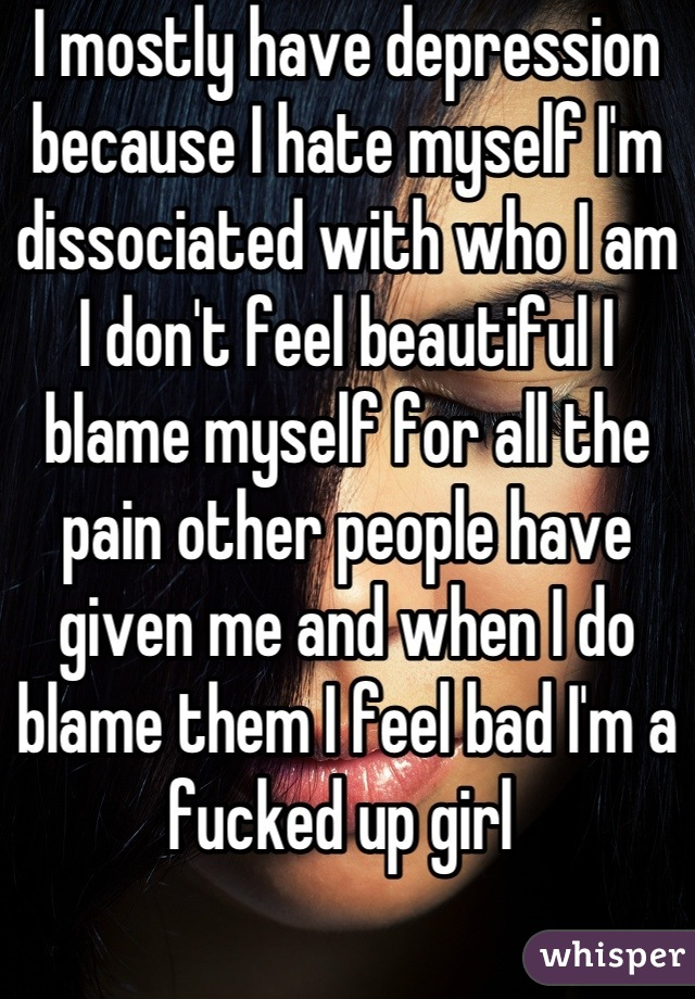 I mostly have depression because I hate myself I'm dissociated with who I am I don't feel beautiful I blame myself for all the pain other people have given me and when I do blame them I feel bad I'm a fucked up girl