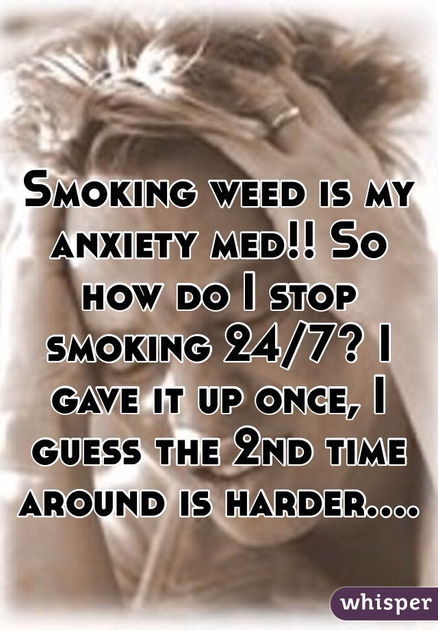 Smoking weed is my anxiety med!! So how do I stop smoking 24/7? I gave it up once, I guess the 2nd time around is harder....