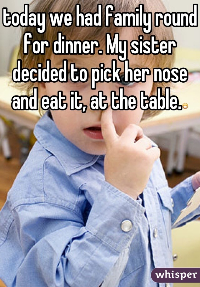 today we had family round for dinner. My sister decided to pick her nose and eat it, at the table.😷