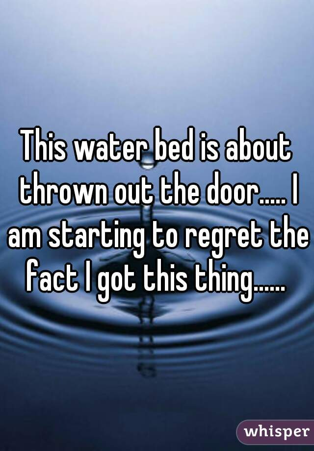 This water bed is about thrown out the door..... I am starting to regret the fact I got this thing......