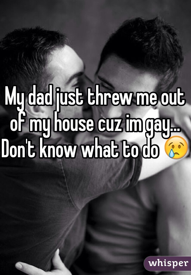 My dad just threw me out of my house cuz im gay... Don't know what to do 😢