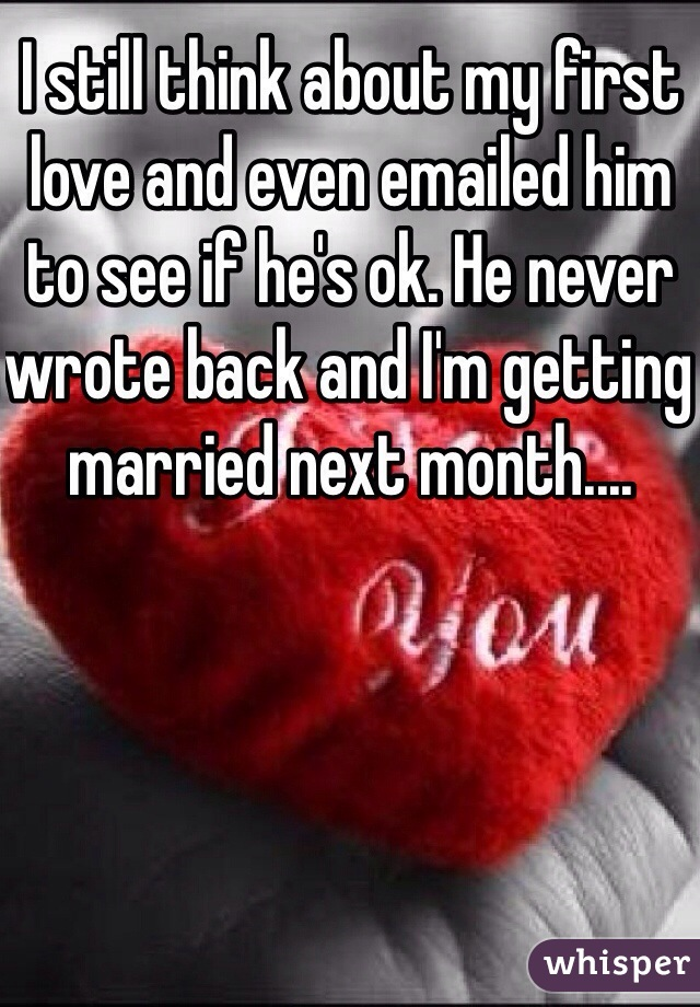 I still think about my first love and even emailed him to see if he's ok. He never wrote back and I'm getting married next month....