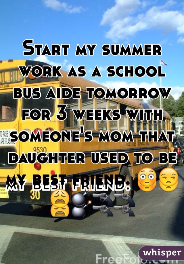 Start my summer work as a school bus aide tomorrow for 3 weeks with someone's mom that daughter used to be my best friend. 😳😒😩💣🔫🔫