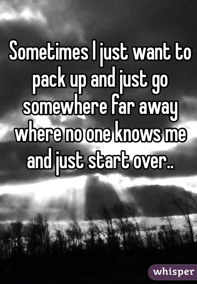 Sometimes I just want to pack up and just go somewhere far away where no one knows me and just start over..