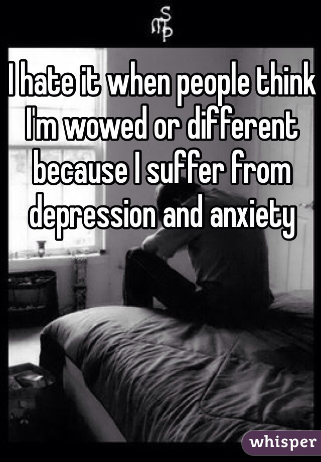 I hate it when people think I'm wowed or different because I suffer from depression and anxiety