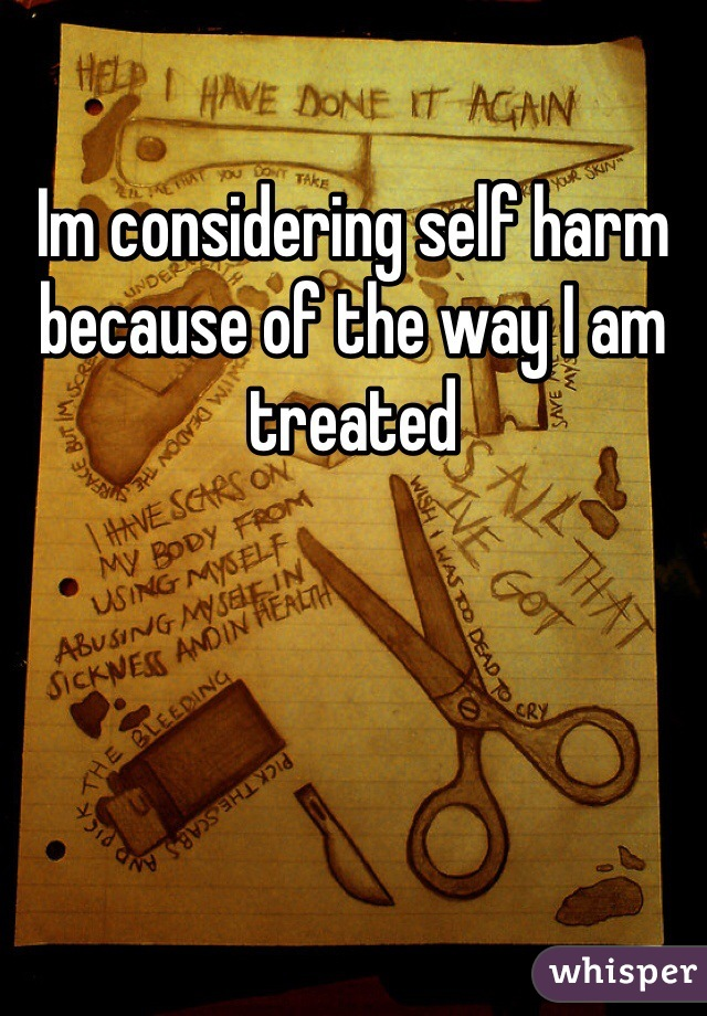 Im considering self harm because of the way I am treated