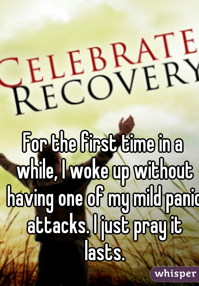 For the first time in a while, I woke up without having one of my mild panic attacks. I just pray it lasts.