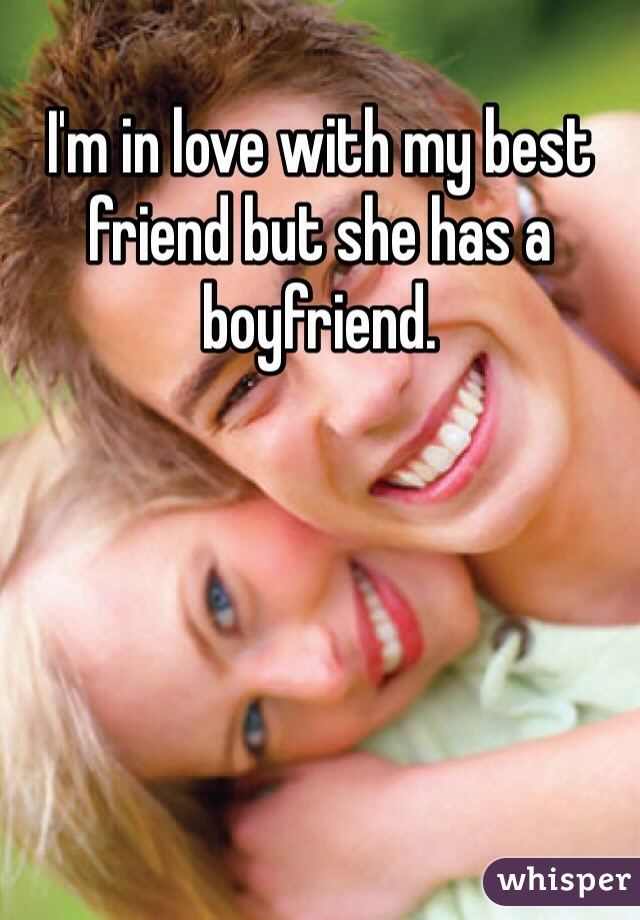 I'm in love with my best friend but she has a boyfriend.