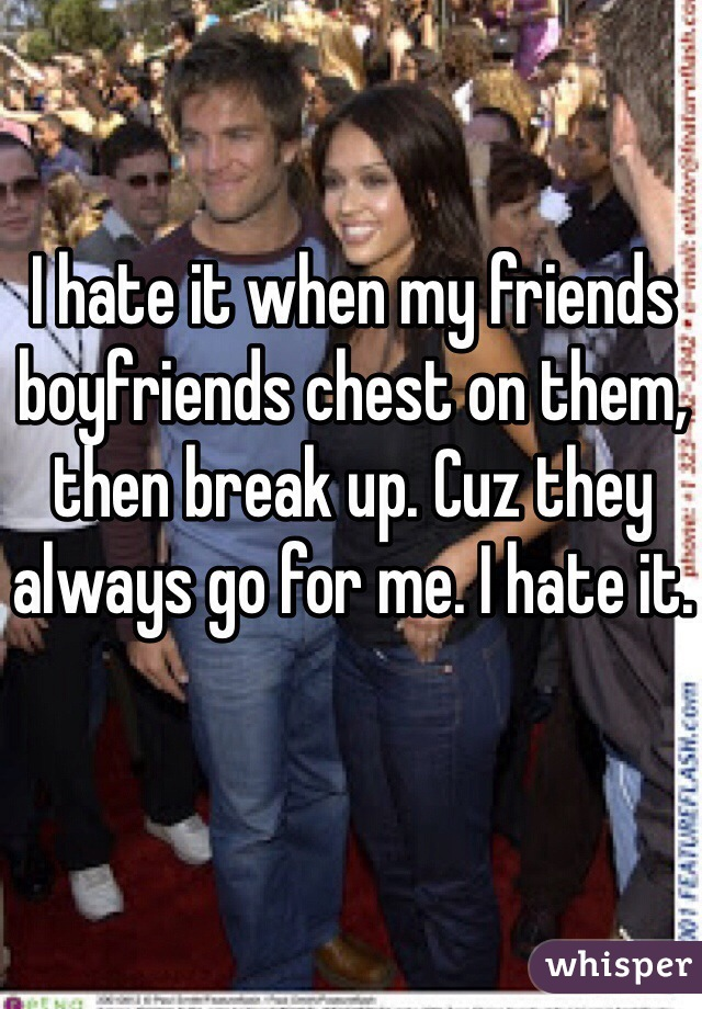I hate it when my friends boyfriends chest on them, then break up. Cuz they always go for me. I hate it.