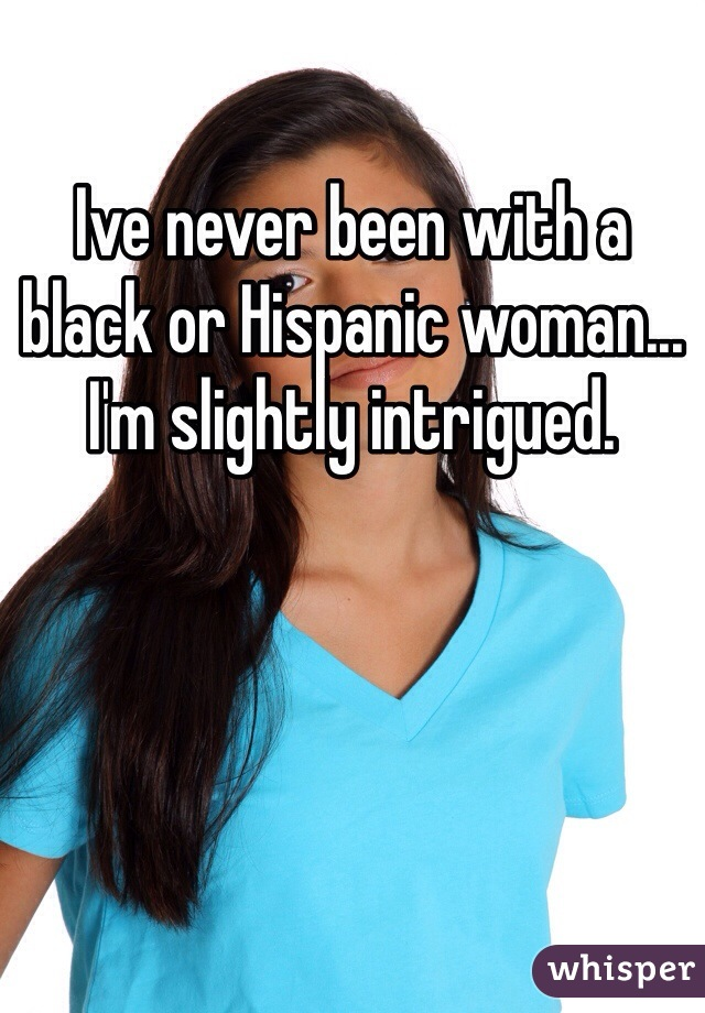 Ive never been with a black or Hispanic woman... I'm slightly intrigued.
