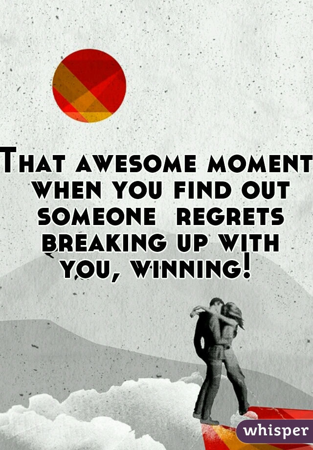 That awesome moment when you find out someone  regrets breaking up with you, winning!