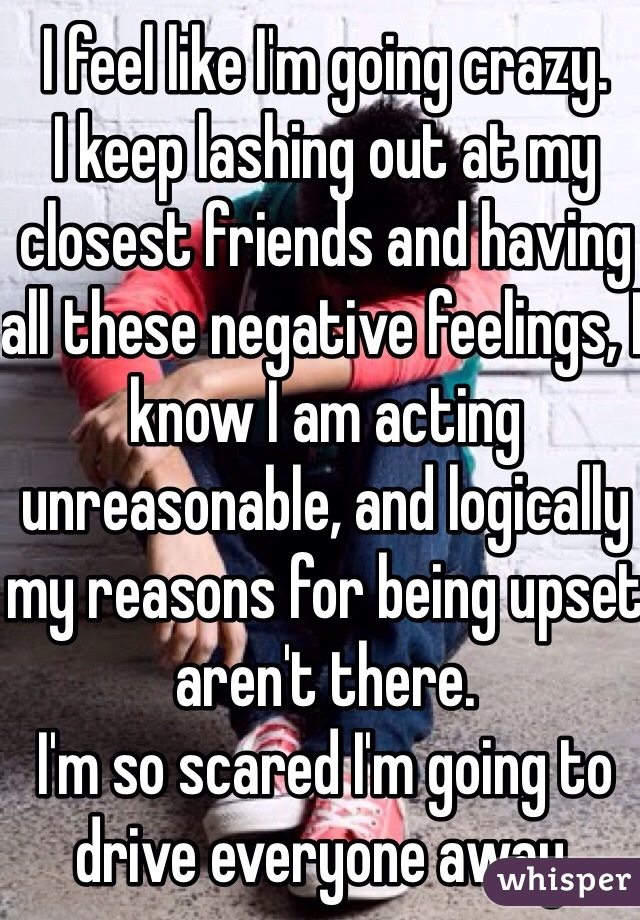I feel like I'm going crazy. I keep lashing out at my closest friends and having all these negative feelings, I know I am acting unreasonable, and logically my reasons for being upset aren't there. I'm so scared I'm going to drive everyone away.