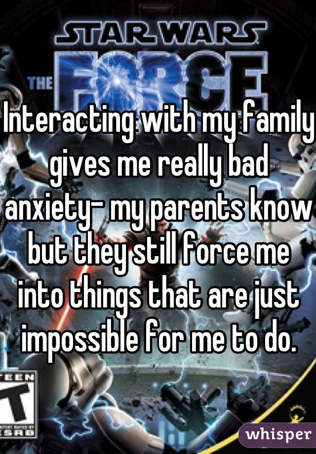 Interacting with my family gives me really bad anxiety- my parents know but they still force me into things that are just impossible for me to do.