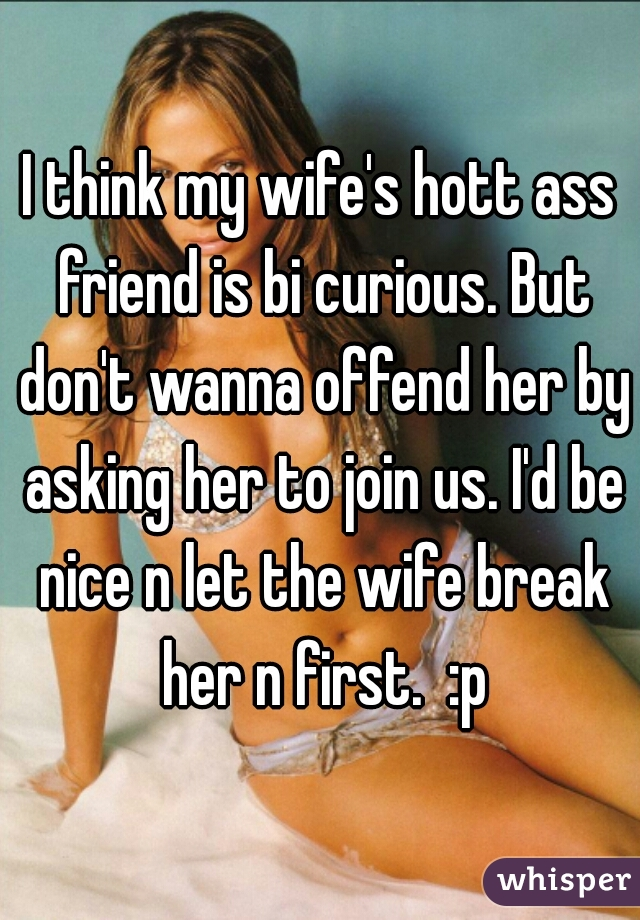 I think my wife's hott ass friend is bi curious. But don't wanna offend her by asking her to join us. I'd be nice n let the wife break her n first.  :p