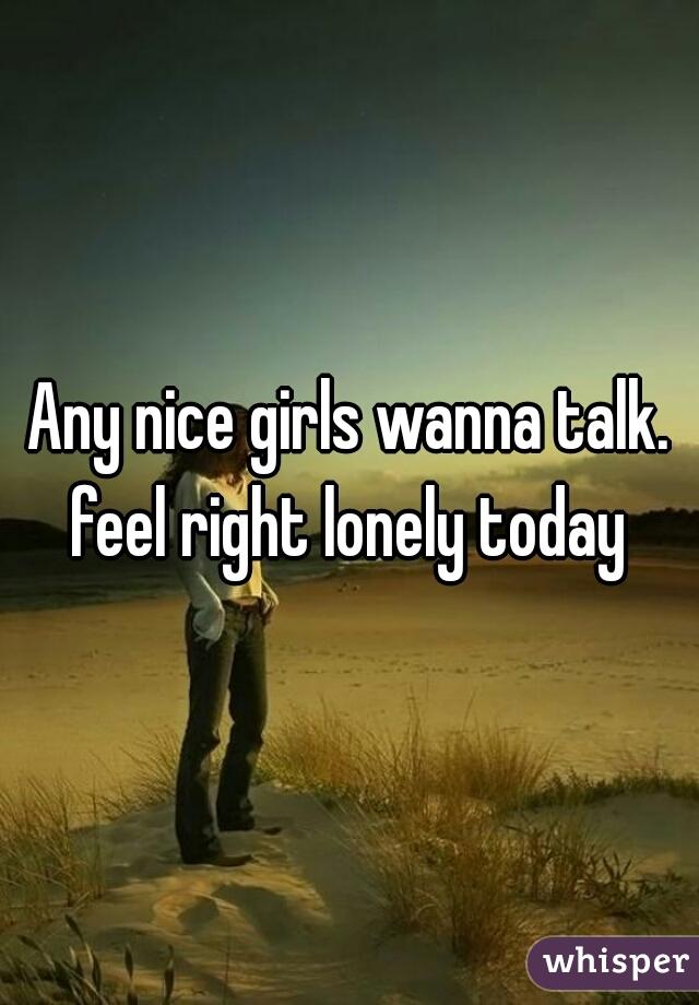 Any nice girls wanna talk. feel right lonely today