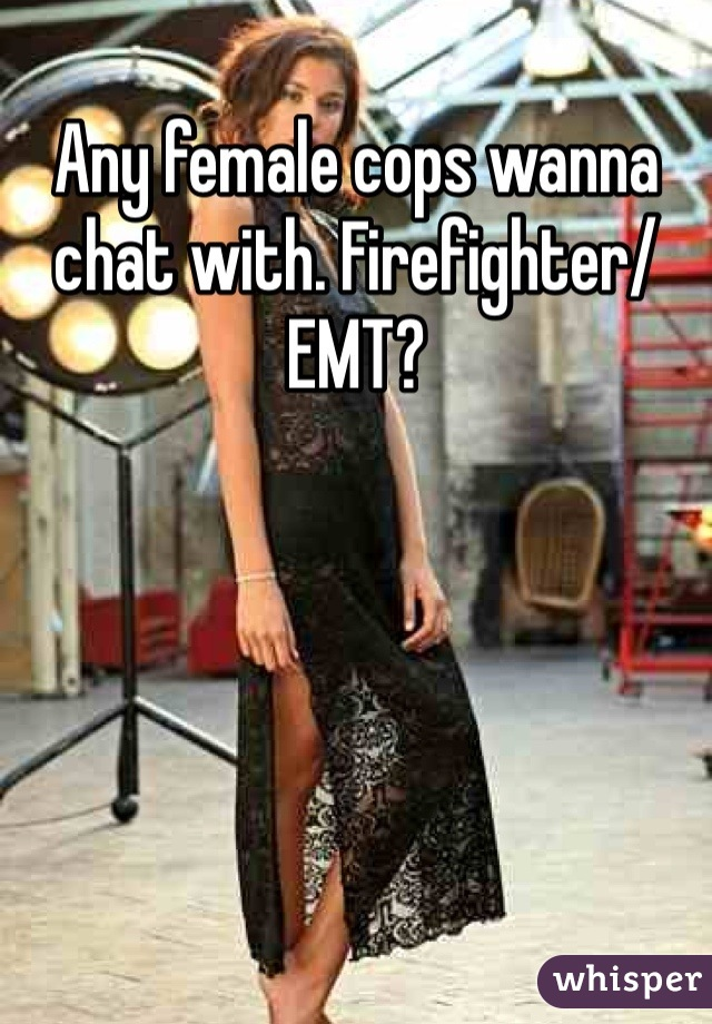 Any female cops wanna chat with. Firefighter/EMT?
