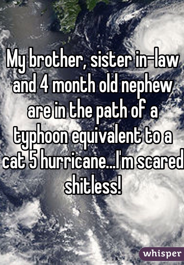 My brother, sister in-law and 4 month old nephew are in the path of a typhoon equivalent to a cat 5 hurricane...I'm scared shitless!