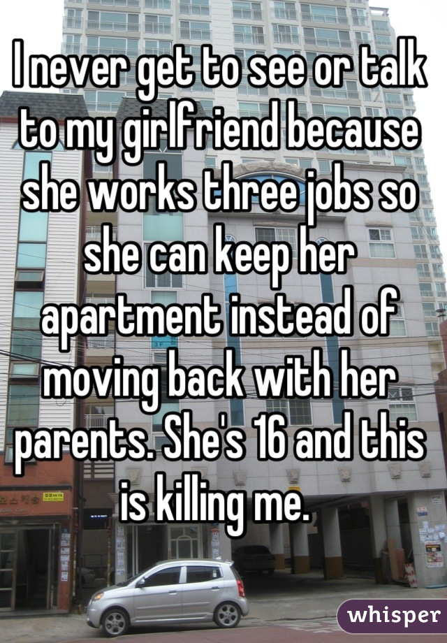 I never get to see or talk to my girlfriend because she works three jobs so she can keep her apartment instead of moving back with her parents. She's 16 and this is killing me.