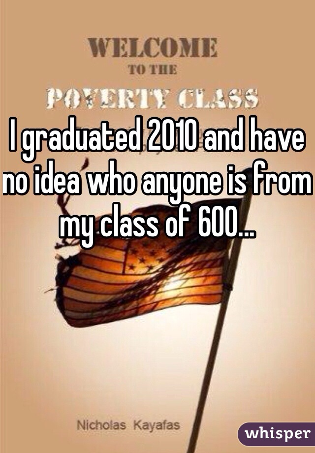 I graduated 2010 and have no idea who anyone is from my class of 600...