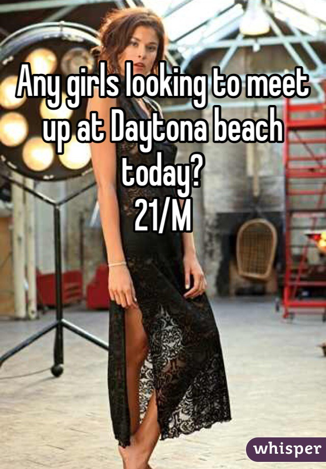 Any girls looking to meet up at Daytona beach today?  21/M